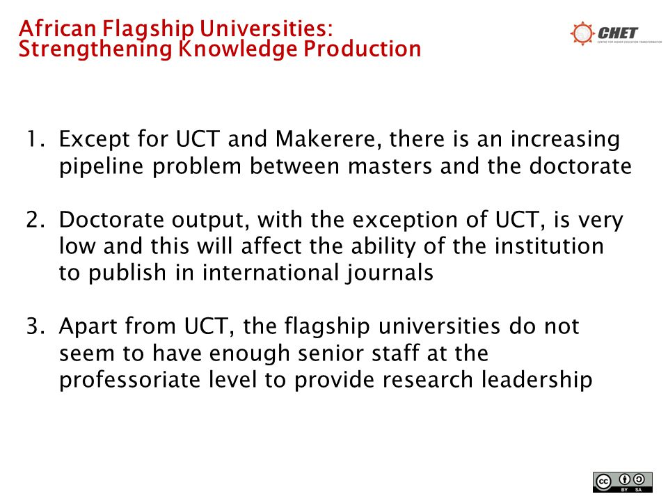 African Flagship Universities: Strengthening Knowledge Production 1.Except for UCT and Makerere, there is an increasing pipeline problem between masters and the doctorate 2.Doctorate output, with the exception of UCT, is very low and this will affect the ability of the institution to publish in international journals 3.Apart from UCT, the flagship universities do not seem to have enough senior staff at the professoriate level to provide research leadership