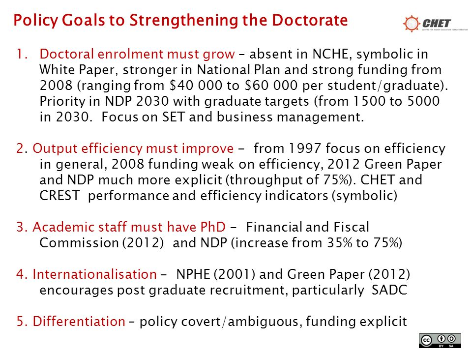 Policy Goals to Strengthening the Doctorate 1.Doctoral enrolment must grow – absent in NCHE, symbolic in White Paper, stronger in National Plan and strong funding from 2008 (ranging from $40 000 to $60 000 per student/graduate).