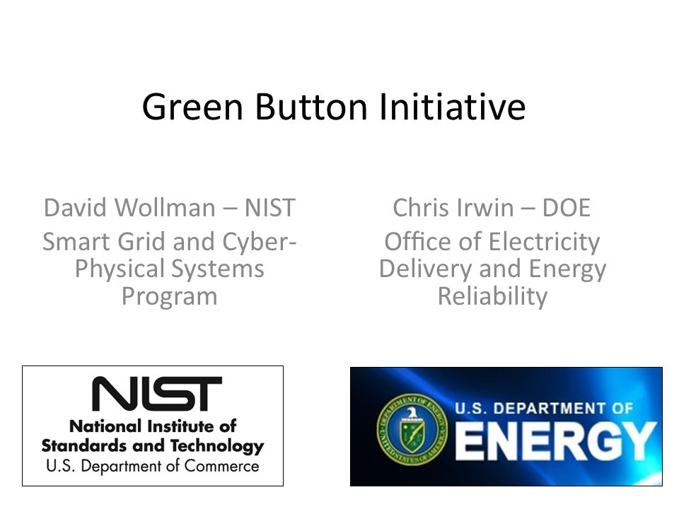 Green Button Initiative David Wollman – NIST Smart Grid and Cyber- Physical Systems Program Chris Irwin – DOE Office of Electricity Delivery and Energy Reliability