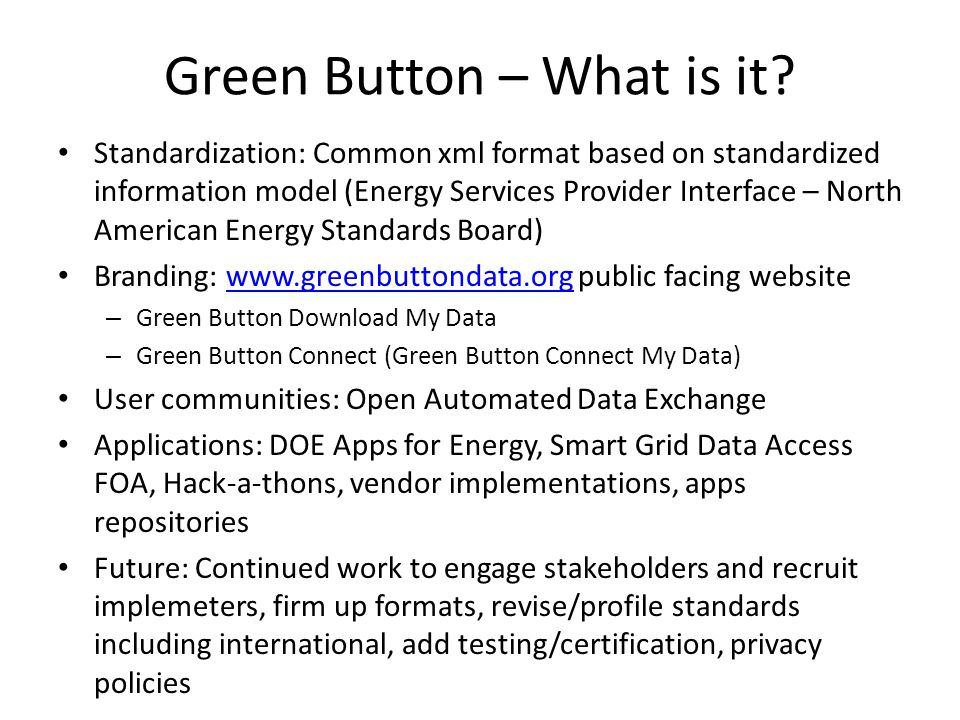 Green Button – What is it? Standardization: Common xml format based on standardized information model (Energy Services Provider Interface – North Amer