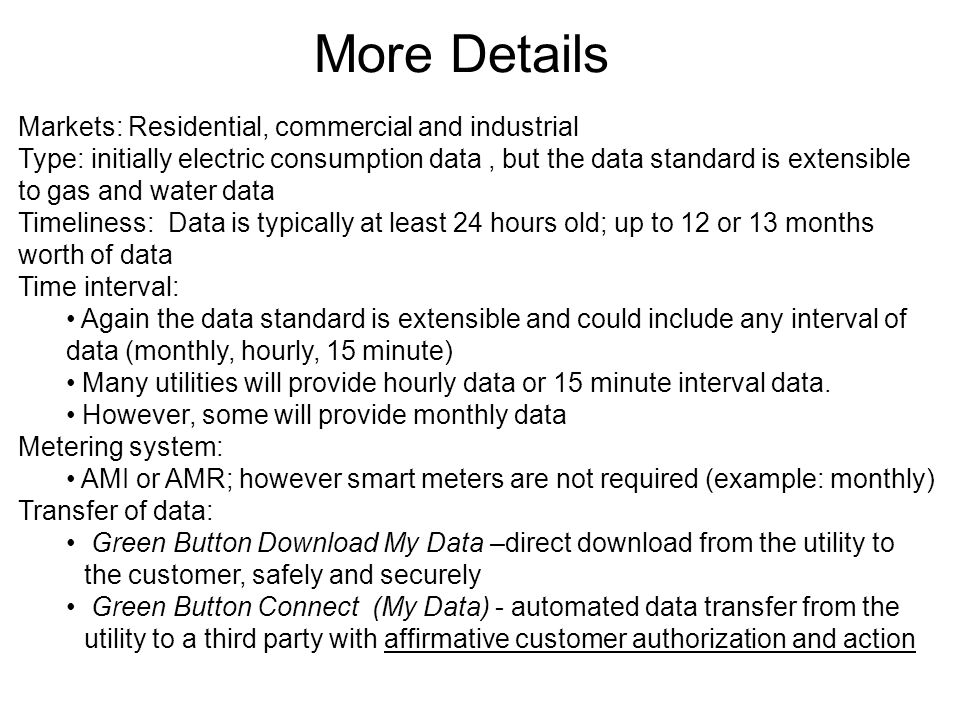 More Details Markets: Residential, commercial and industrial Type: initially electric consumption data, but the data standard is extensible to gas and water data Timeliness: Data is typically at least 24 hours old; up to 12 or 13 months worth of data Time interval: Again the data standard is extensible and could include any interval of data (monthly, hourly, 15 minute) Many utilities will provide hourly data or 15 minute interval data.