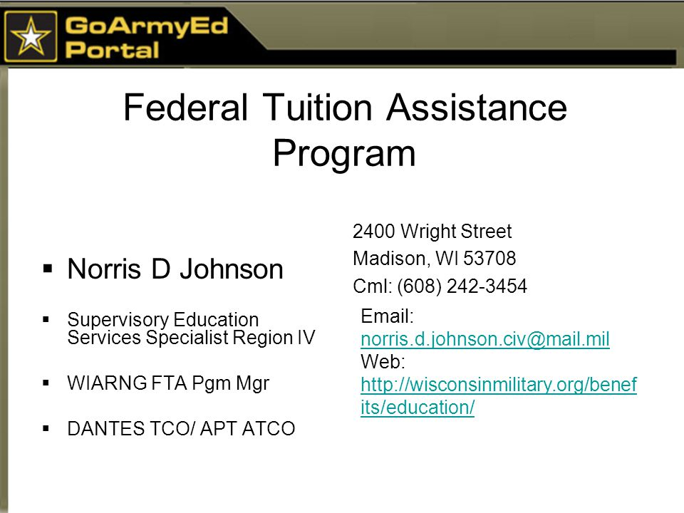 Federal Tuition Assistance Program  Norris D Johnson  Supervisory Education Services Specialist Region IV  WIARNG FTA Pgm Mgr  DANTES TCO/ APT ATCO Email: norris.d.johnson.civ@mail.mil norris.d.johnson.civ@mail.mil Web: http://wisconsinmilitary.org/benef its/education/ http://wisconsinmilitary.org/benef its/education/ 2400 Wright Street Madison, WI 53708 Cml: (608) 242-3454