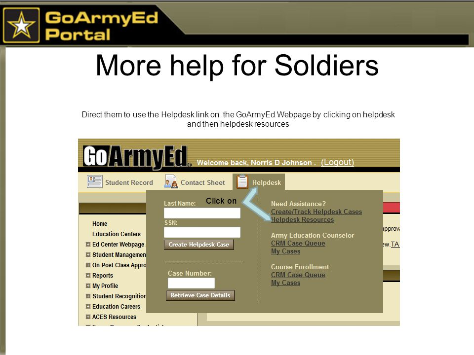 More help for Soldiers Direct them to use the Helpdesk link on the GoArmyEd Webpage by clicking on helpdesk and then helpdesk resources Click on