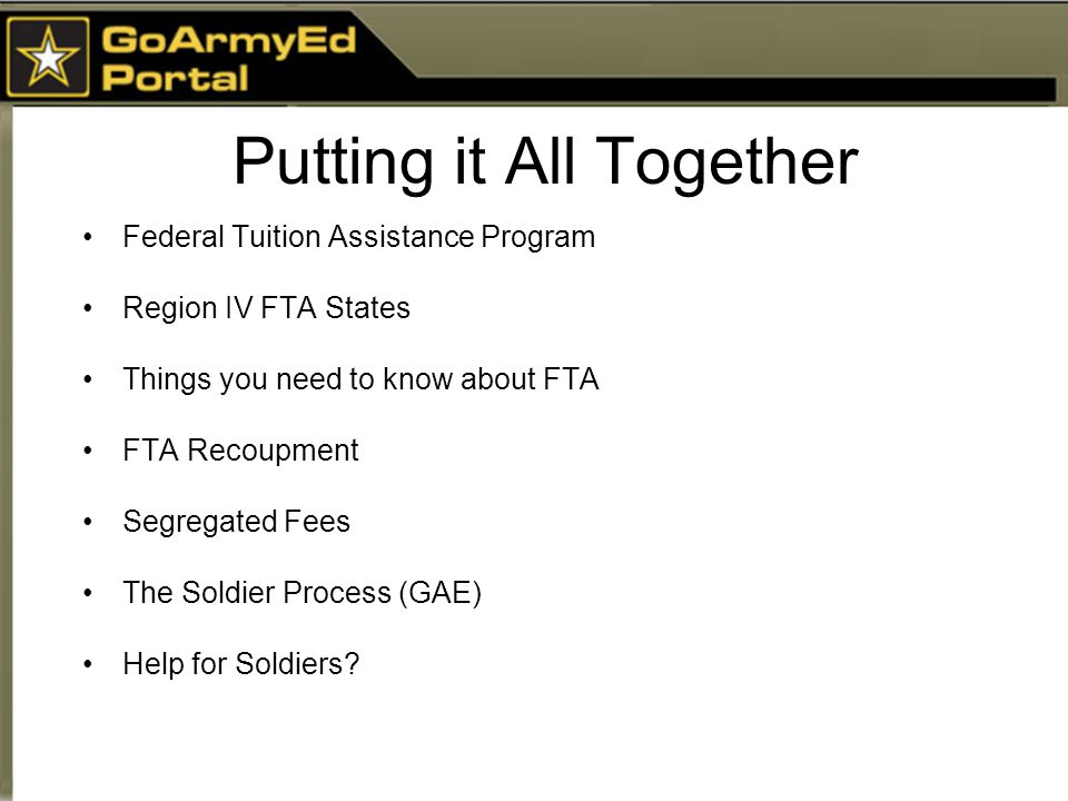 Putting it All Together Federal Tuition Assistance Program Region IV FTA States Things you need to know about FTA FTA Recoupment Segregated Fees The S