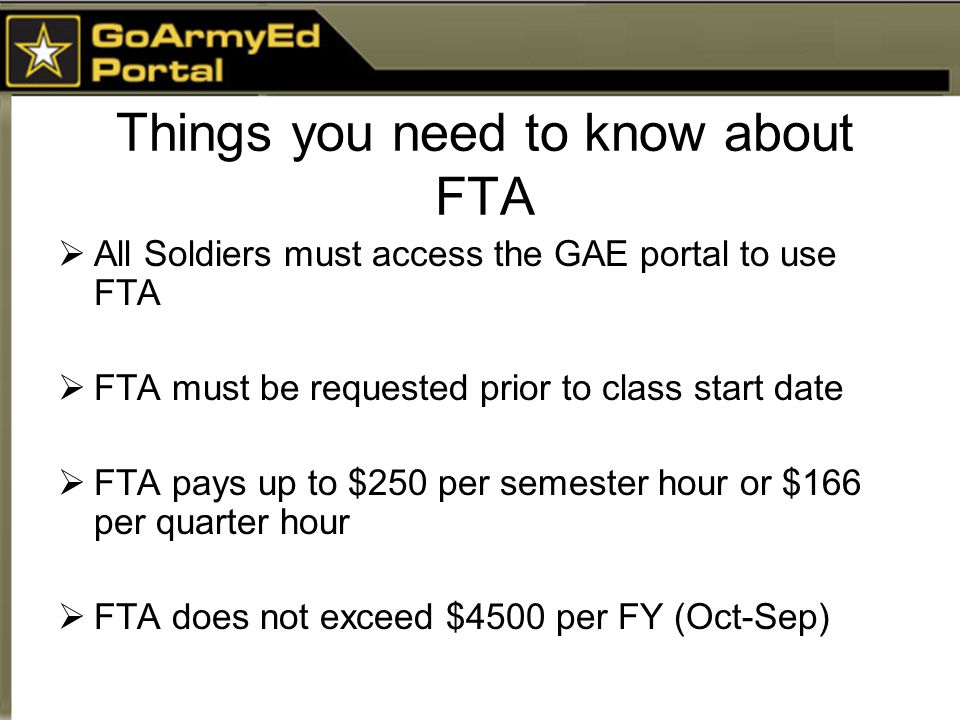 Things you need to know about FTA  All Soldiers must access the GAE portal to use FTA  FTA must be requested prior to class start date  FTA pays up to $250 per semester hour or $166 per quarter hour  FTA does not exceed $4500 per FY (Oct-Sep)