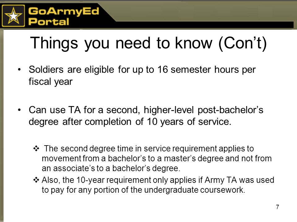 Things you need to know (Con't) Soldiers are eligible for up to 16 semester hours per fiscal year Can use TA for a second, higher-level post-bachelor's degree after completion of 10 years of service.