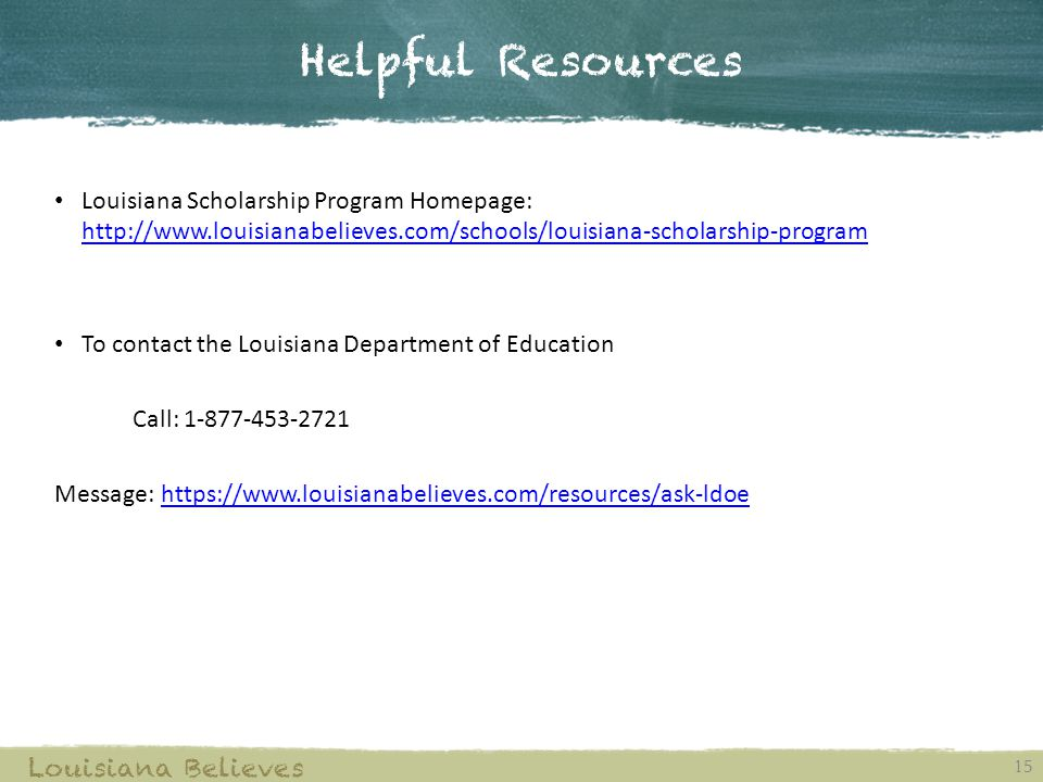 Helpful Resources 15 Louisiana Believes Louisiana Scholarship Program Homepage: http://www.louisianabelieves.com/schools/louisiana-scholarship-program http://www.louisianabelieves.com/schools/louisiana-scholarship-program To contact the Louisiana Department of Education Call: 1-877-453-2721 Message: https://www.louisianabelieves.com/resources/ask-ldoehttps://www.louisianabelieves.com/resources/ask-ldoe