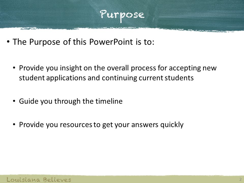 Purpose 2 Louisiana Believes The Purpose of this PowerPoint is to: Provide you insight on the overall process for accepting new student applications and continuing current students Guide you through the timeline Provide you resources to get your answers quickly