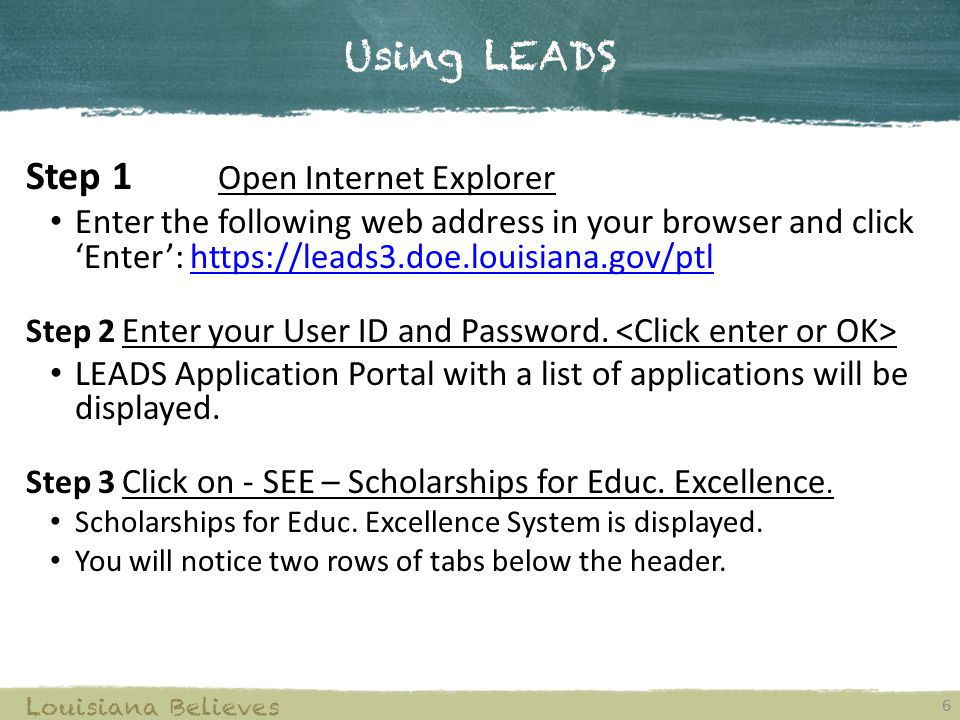 Using LEADS 6 Louisiana Believes Step 1 Open Internet Explorer Enter the following web address in your browser and click 'Enter': https://leads3.doe.louisiana.gov/ptlhttps://leads3.doe.louisiana.gov/ptl Step 2 Enter your User ID and Password.