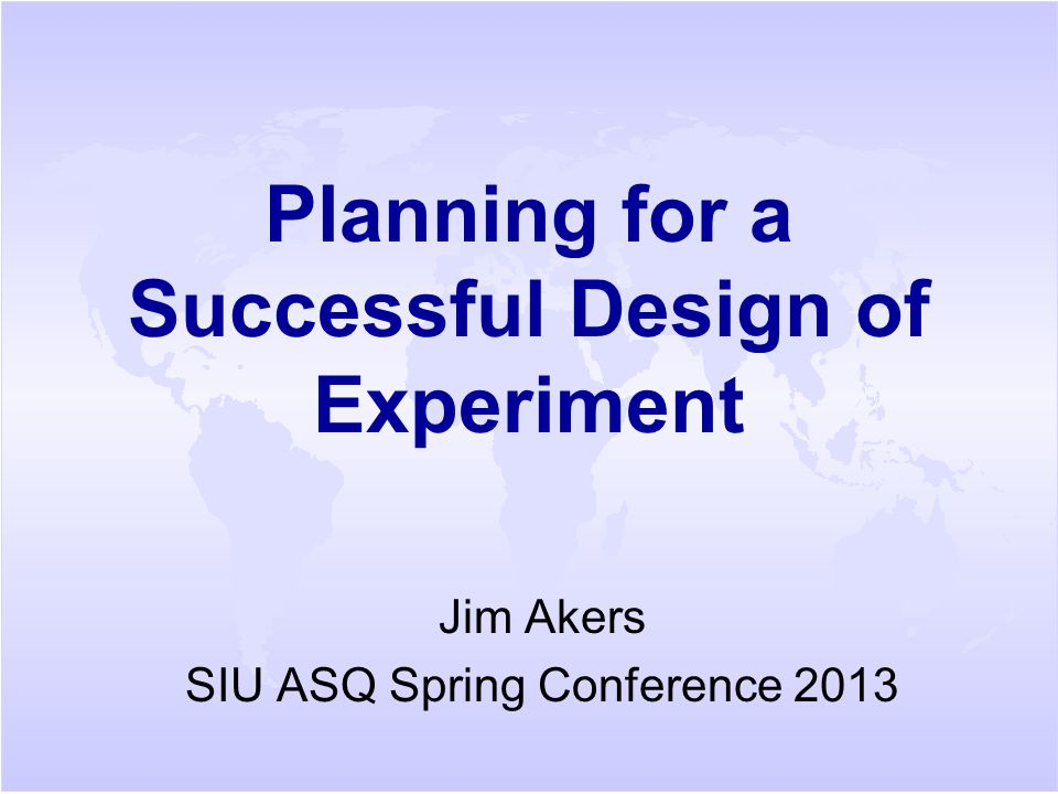 Planning for a Successful Design of Experiment Jim Akers SIU ASQ Spring Conference 2013