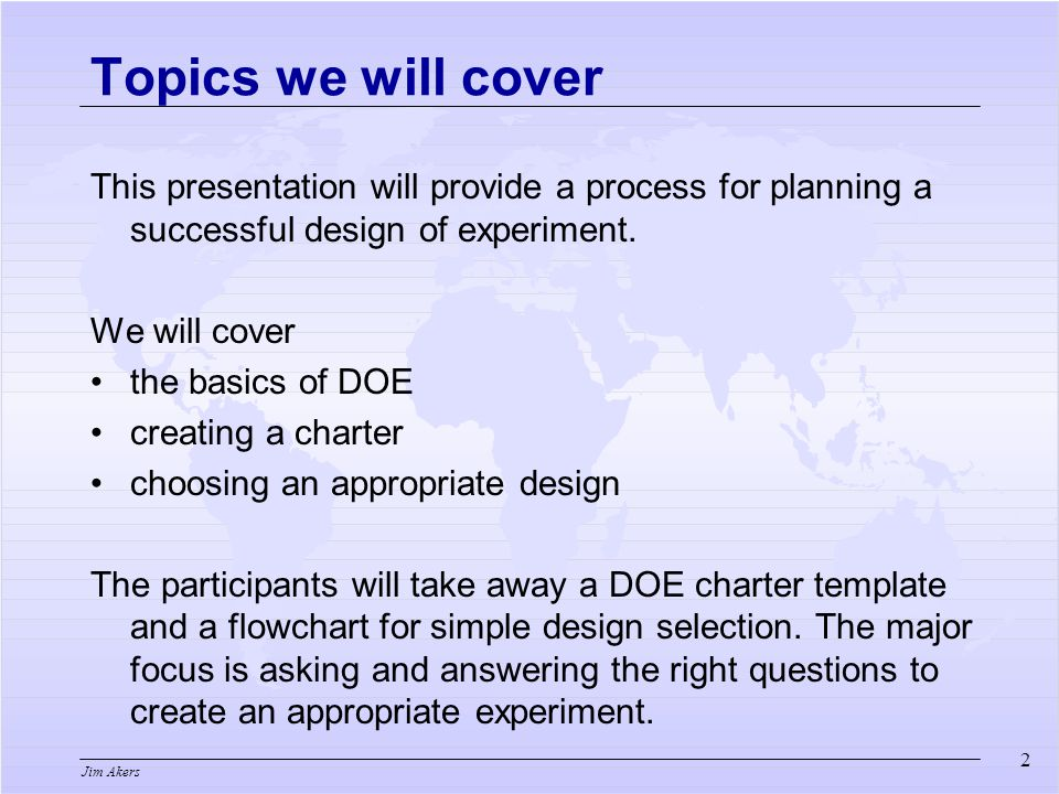 Jim Akers 2 Topics we will cover This presentation will provide a process for planning a successful design of experiment.