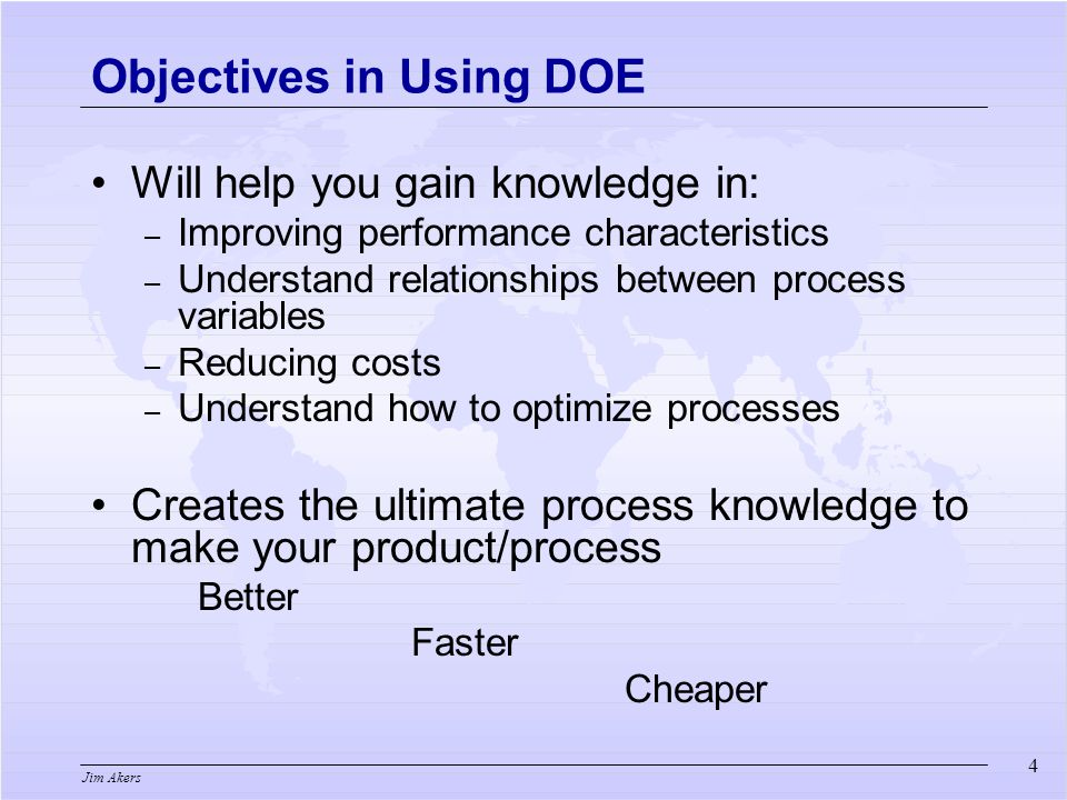 Jim Akers Will help you gain knowledge in: – Improving performance characteristics – Understand relationships between process variables – Reducing costs – Understand how to optimize processes Creates the ultimate process knowledge to make your product/process Better Faster Cheaper Objectives in Using DOE 4