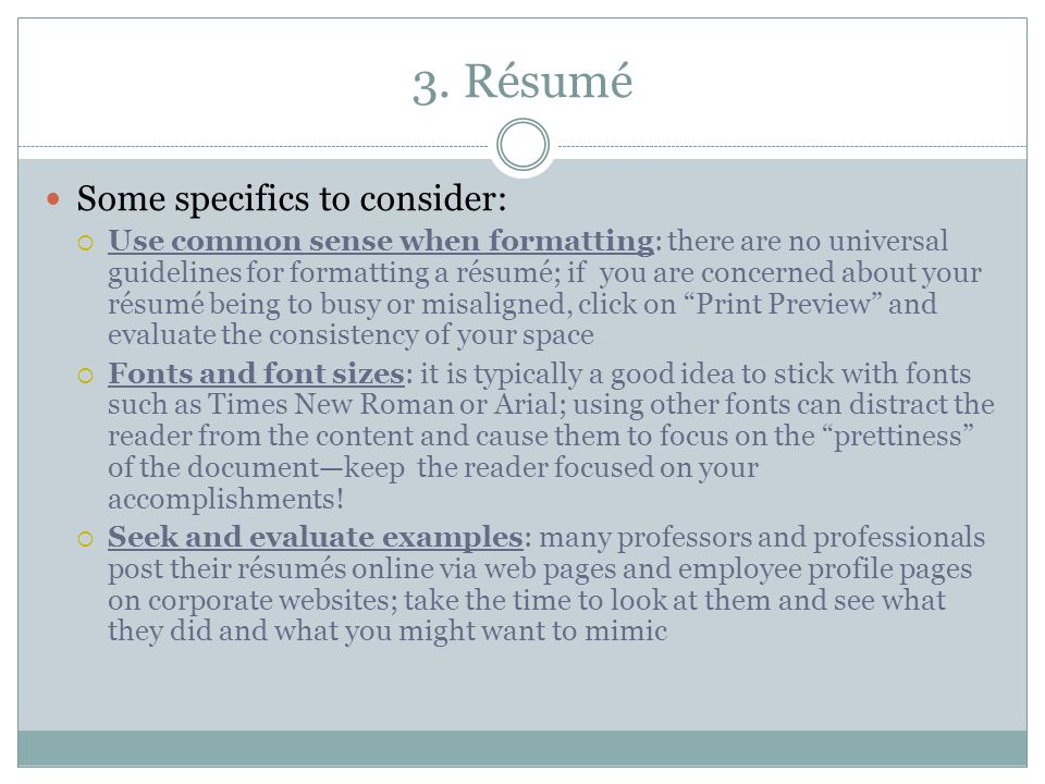 3. Résumé Some specifics to consider:  Use common sense when formatting: there are no universal guidelines for formatting a résumé; if you are concer
