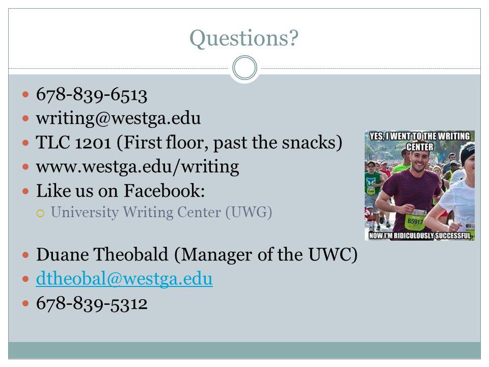 Questions? 678-839-6513 writing@westga.edu TLC 1201 (First floor, past the snacks) www.westga.edu/writing Like us on Facebook:  University Writing Ce