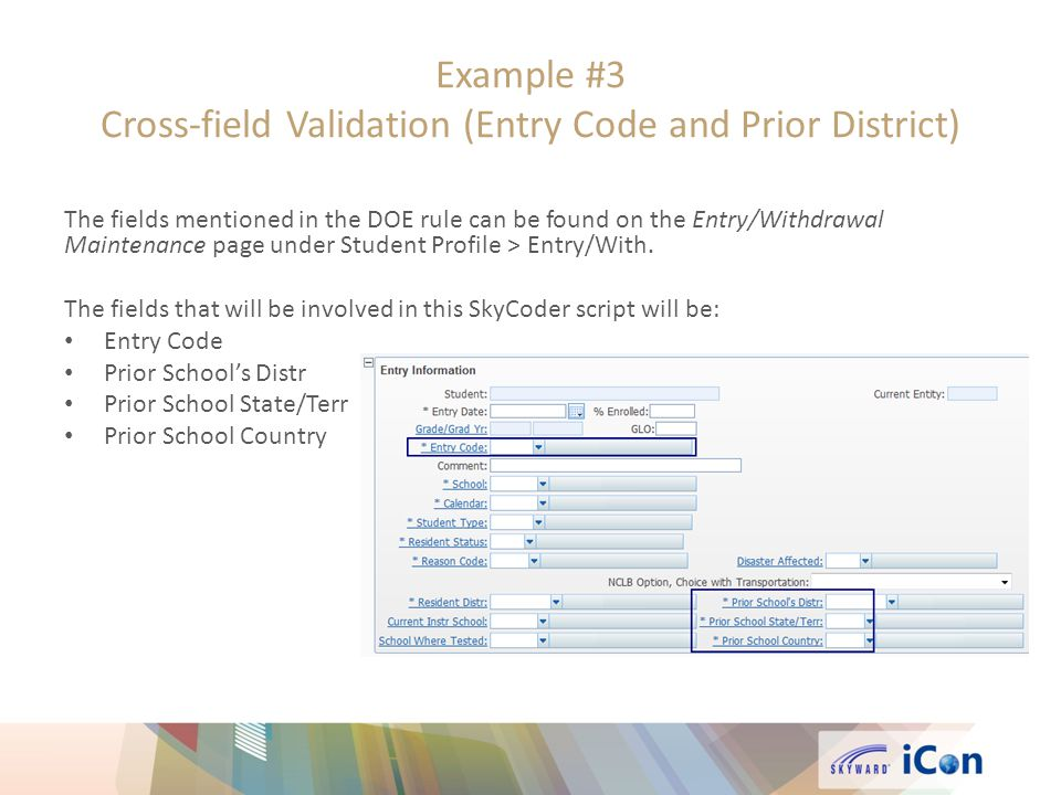 Example #3 Cross-field Validation (Entry Code and Prior District) The fields mentioned in the DOE rule can be found on the Entry/Withdrawal Maintenance page under Student Profile > Entry/With.