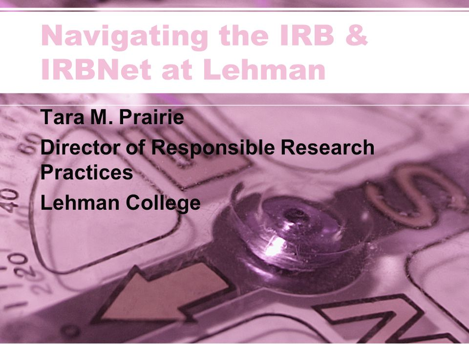 Navigating the IRB & IRBNet at Lehman Tara M. Prairie Director of Responsible Research Practices Lehman College