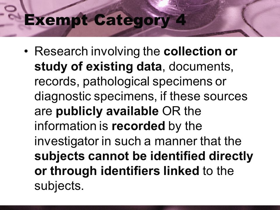 Exempt Category 4 Research involving the collection or study of existing data, documents, records, pathological specimens or diagnostic specimens, if these sources are publicly available OR the information is recorded by the investigator in such a manner that the subjects cannot be identified directly or through identifiers linked to the subjects.