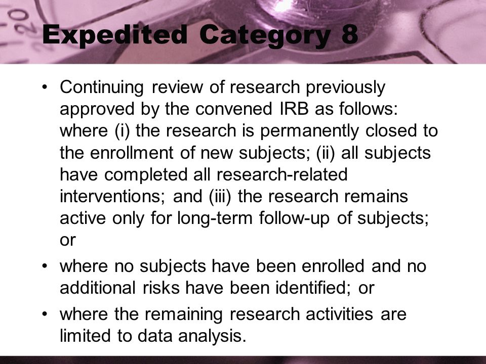 Expedited Category 8 Continuing review of research previously approved by the convened IRB as follows: where (i) the research is permanently closed to the enrollment of new subjects; (ii) all subjects have completed all research-related interventions; and (iii) the research remains active only for long-term follow-up of subjects; or where no subjects have been enrolled and no additional risks have been identified; or where the remaining research activities are limited to data analysis.
