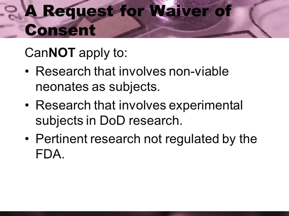 A Request for Waiver of Consent CanNOT apply to: Research that involves non-viable neonates as subjects.
