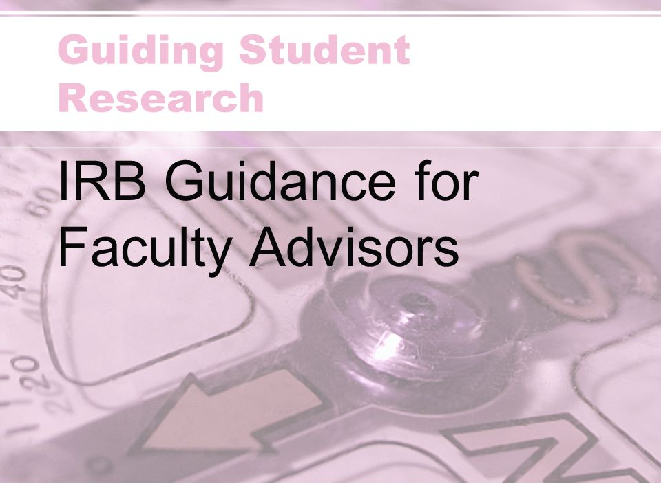 Guiding Student Research IRB Guidance for Faculty Advisors