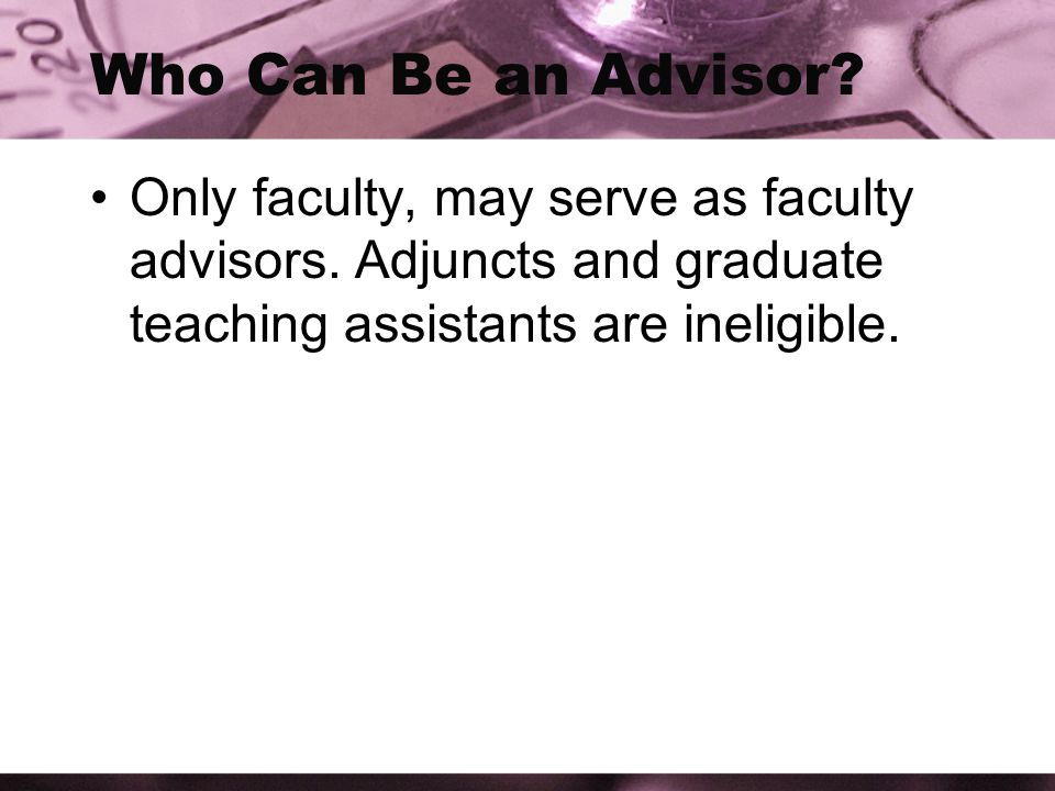 Who Can Be an Advisor. Only faculty, may serve as faculty advisors.