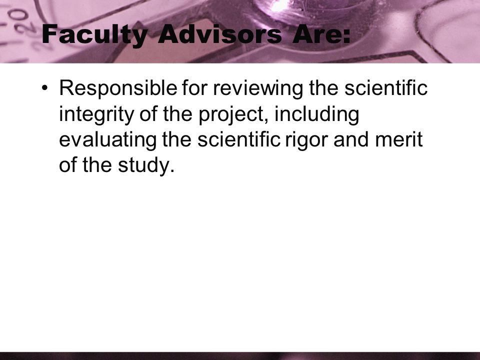 Faculty Advisors Are: Responsible for reviewing the scientific integrity of the project, including evaluating the scientific rigor and merit of the study.