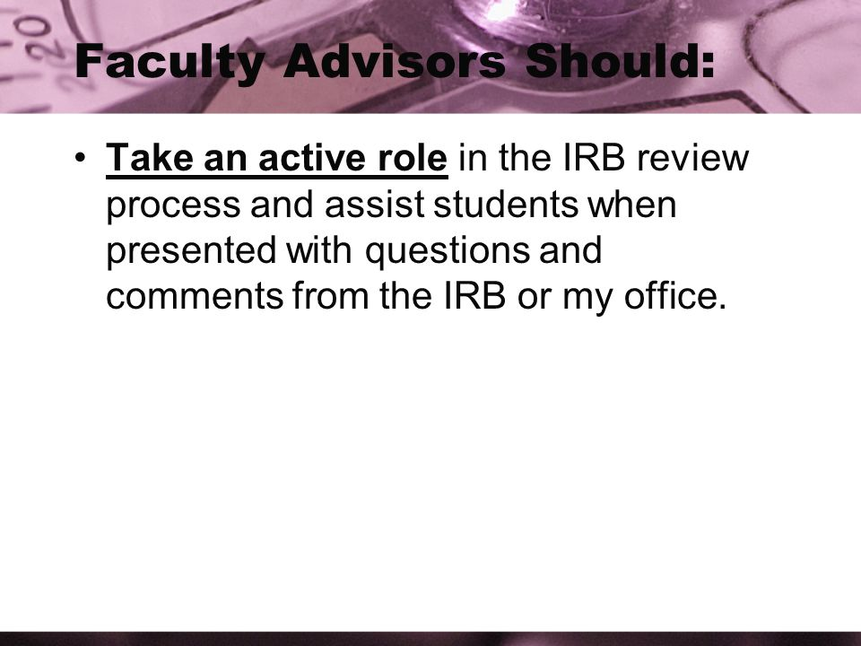 Faculty Advisors Should: Take an active role in the IRB review process and assist students when presented with questions and comments from the IRB or my office.
