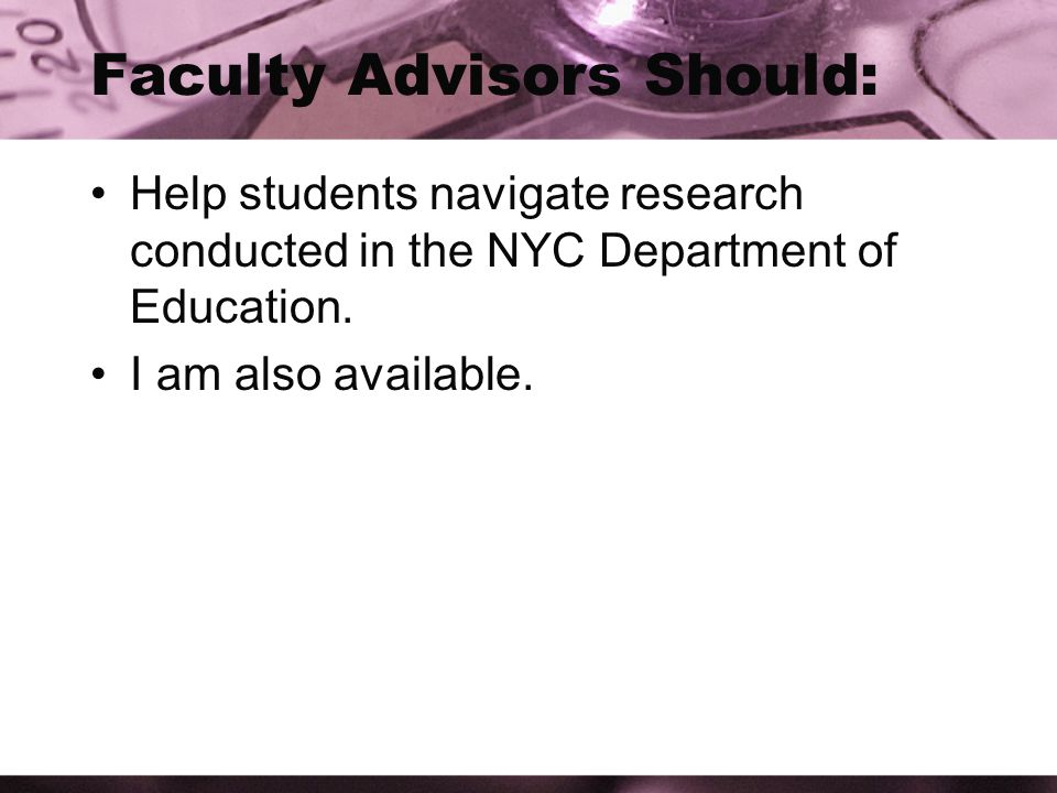 Faculty Advisors Should: Help students navigate research conducted in the NYC Department of Education.