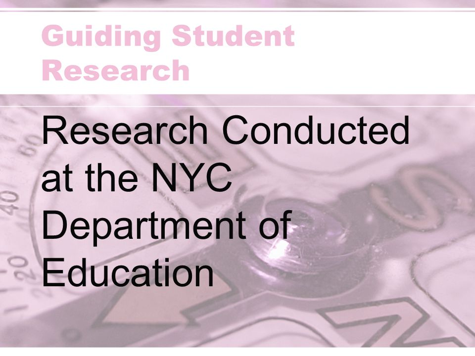 Guiding Student Research Research Conducted at the NYC Department of Education