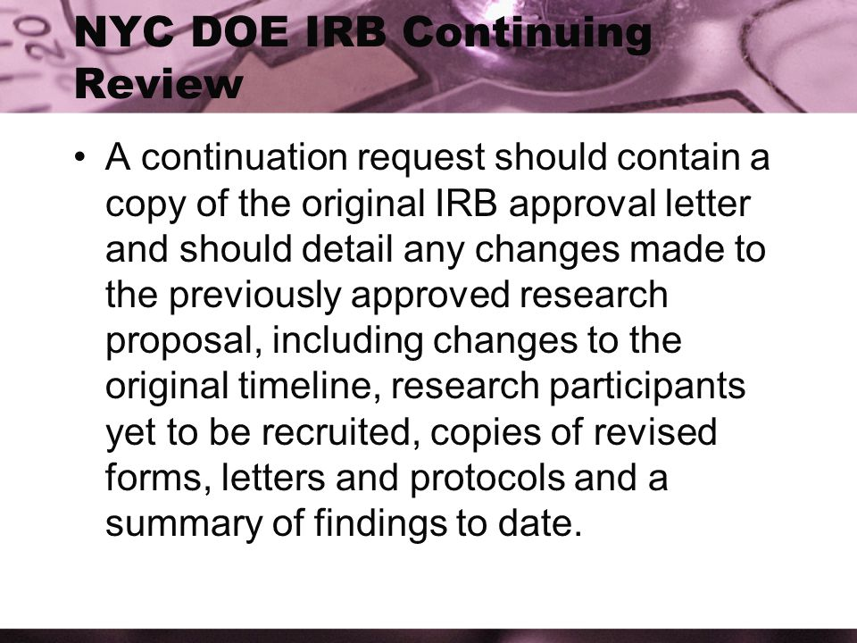 NYC DOE IRB Continuing Review A continuation request should contain a copy of the original IRB approval letter and should detail any changes made to the previously approved research proposal, including changes to the original timeline, research participants yet to be recruited, copies of revised forms, letters and protocols and a summary of findings to date.