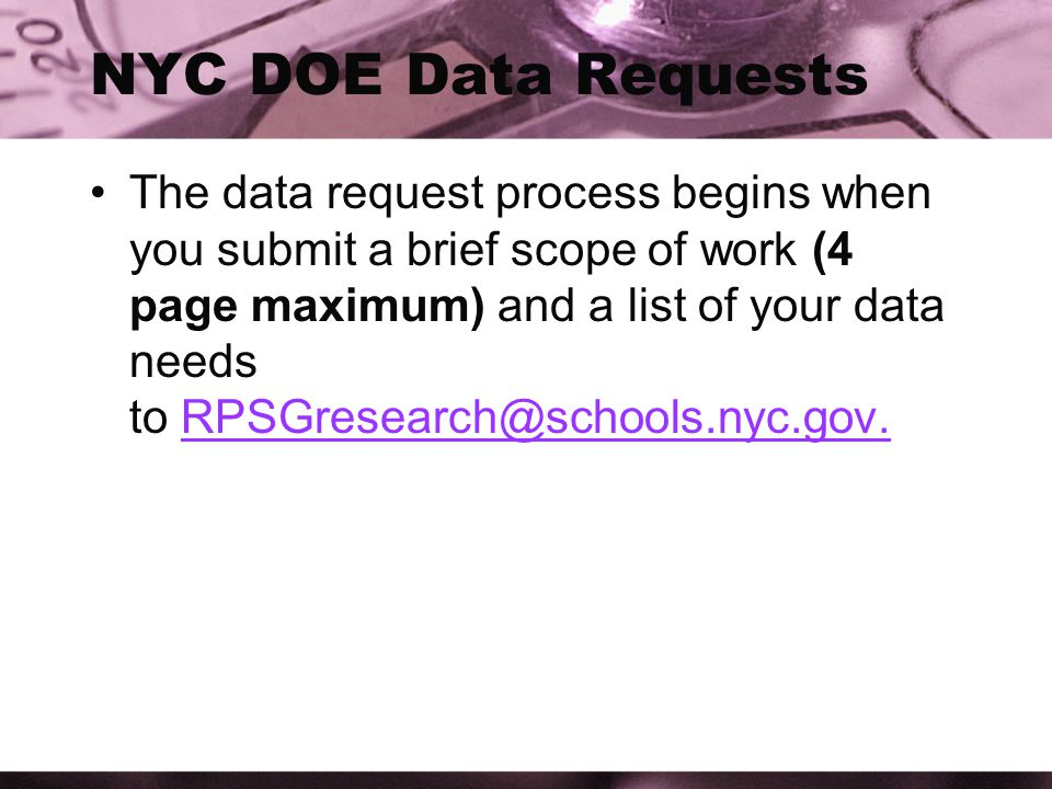 NYC DOE Data Requests The data request process begins when you submit a brief scope of work (4 page maximum) and a list of your data needs to RPSGresearch@schools.nyc.gov.RPSGresearch@schools.nyc.gov.