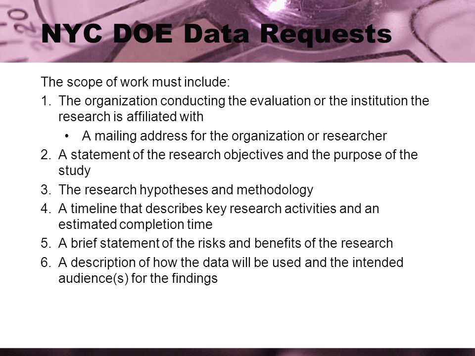 NYC DOE Data Requests The scope of work must include: 1.The organization conducting the evaluation or the institution the research is affiliated with A mailing address for the organization or researcher 2.A statement of the research objectives and the purpose of the study 3.The research hypotheses and methodology 4.A timeline that describes key research activities and an estimated completion time 5.A brief statement of the risks and benefits of the research 6.A description of how the data will be used and the intended audience(s) for the findings