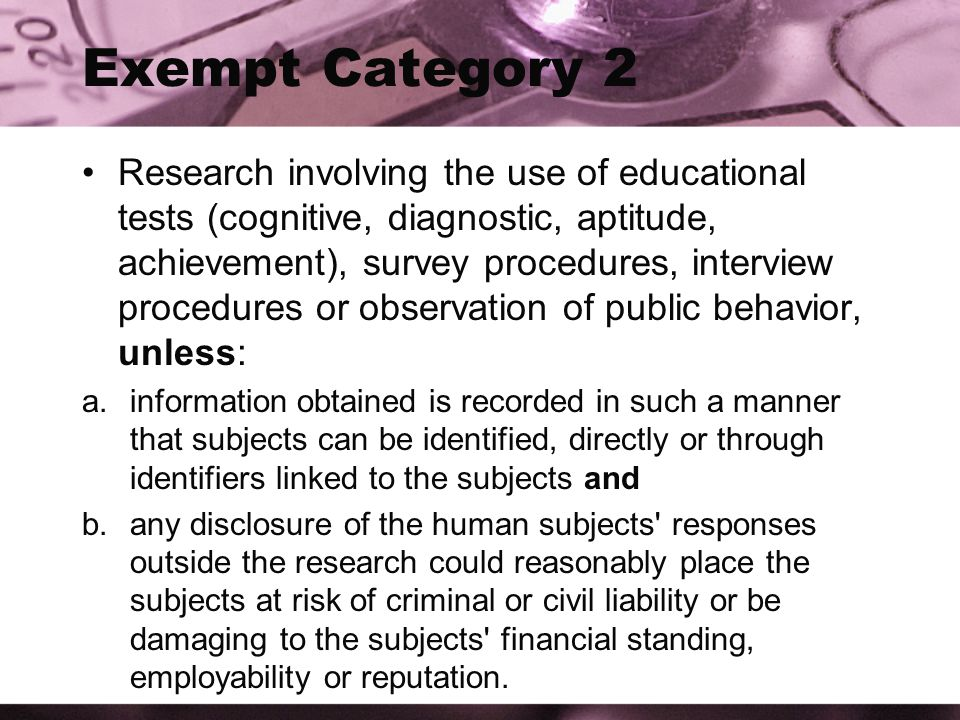 Exempt Category 2 Research involving the use of educational tests (cognitive, diagnostic, aptitude, achievement), survey procedures, interview procedures or observation of public behavior, unless: a.information obtained is recorded in such a manner that subjects can be identified, directly or through identifiers linked to the subjects and b.any disclosure of the human subjects responses outside the research could reasonably place the subjects at risk of criminal or civil liability or be damaging to the subjects financial standing, employability or reputation.