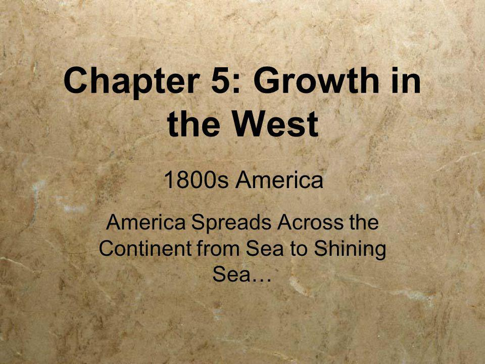 Chapter 5: Growth in the West America Spreads Across the Continent from Sea to Shining Sea… 1800s America
