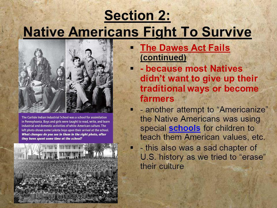 Section 2: Native Americans Fight To Survive  The Dawes Act Fails (continued)  - because most Natives didn't want to give up their traditional ways
