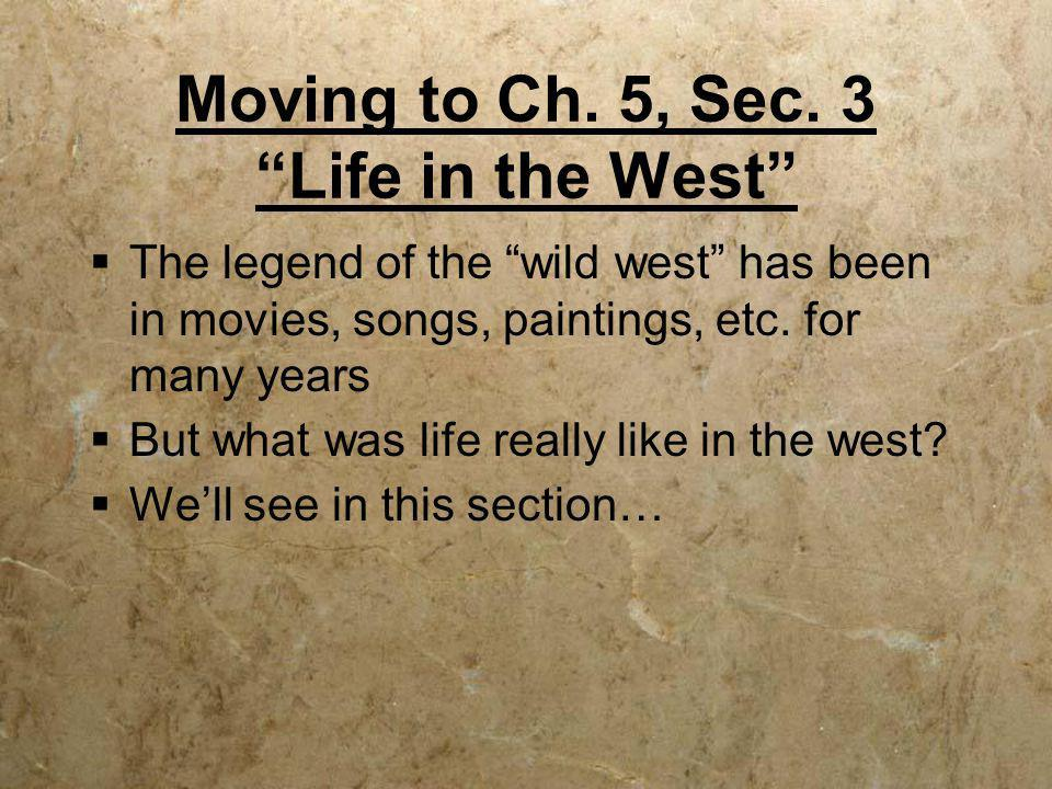 "Moving to Ch. 5, Sec. 3 ""Life in the West""  The legend of the ""wild west"" has been in movies, songs, paintings, etc. for many years  But what was li"