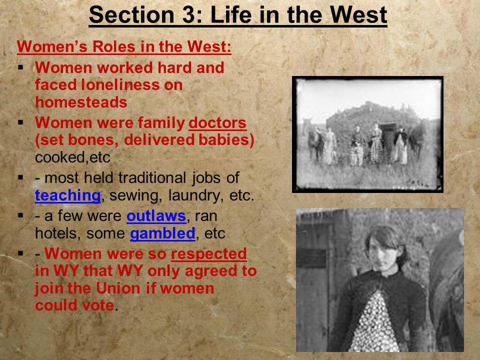 Section 3: Life in the West Women's Roles in the West:  Women worked hard and faced loneliness on homesteads  Women were family doctors (set bones,