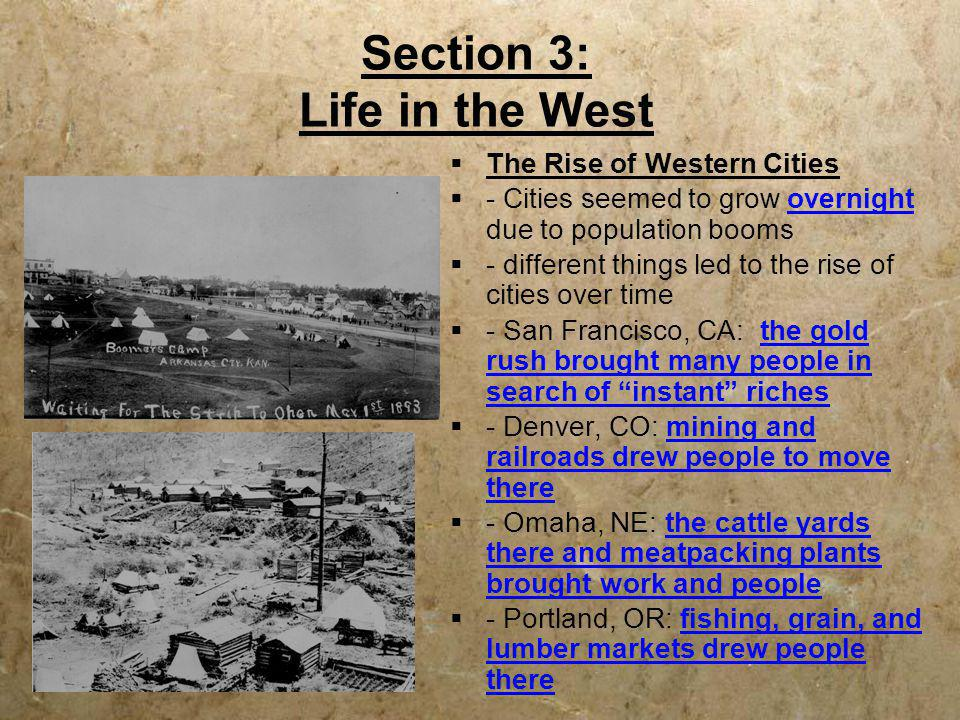 Section 3: Life in the West  The Rise of Western Cities  - Cities seemed to grow overnight due to population booms  - different things led to the r
