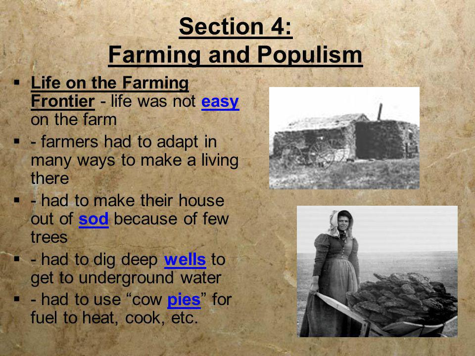 Section 4: Farming and Populism  Life on the Farming Frontier - life was not easy on the farm  - farmers had to adapt in many ways to make a living