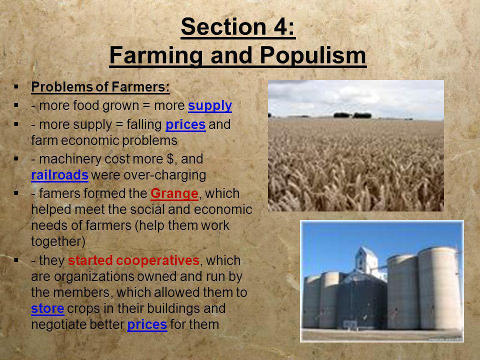 Section 4: Farming and Populism  Problems of Farmers:  - more food grown = more supply  - more supply = falling prices and farm economic problems 