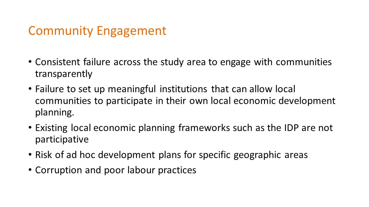 Community Engagement Consistent failure across the study area to engage with communities transparently Failure to set up meaningful institutions that can allow local communities to participate in their own local economic development planning.
