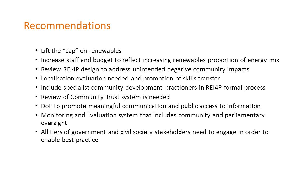 Recommendations Lift the cap on renewables Increase staff and budget to reflect increasing renewables proportion of energy mix Review REI4P design to address unintended negative community impacts Localisation evaluation needed and promotion of skills transfer Include specialist community development practioners in REI4P formal process Review of Community Trust system is needed DoE to promote meaningful communication and public access to information Monitoring and Evaluation system that includes community and parliamentary oversight All tiers of government and civil society stakeholders need to engage in order to enable best practice