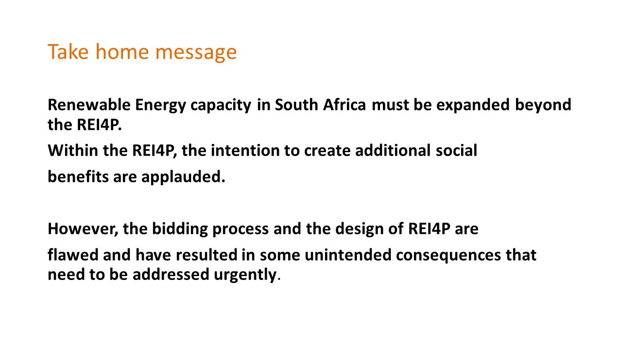 Take home message Renewable Energy capacity in South Africa must be expanded beyond the REI4P.