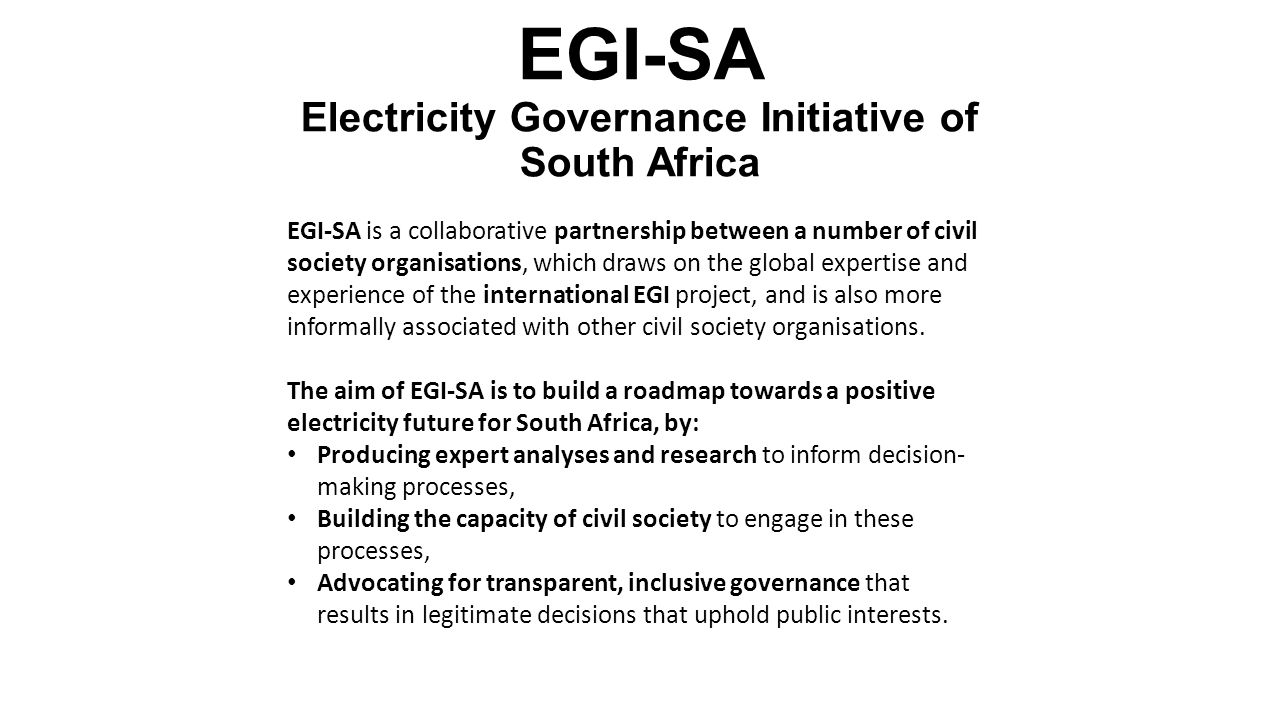 EGI-SA Electricity Governance Initiative of South Africa EGI-SA is a collaborative partnership between a number of civil society organisations, which draws on the global expertise and experience of the international EGI project, and is also more informally associated with other civil society organisations.