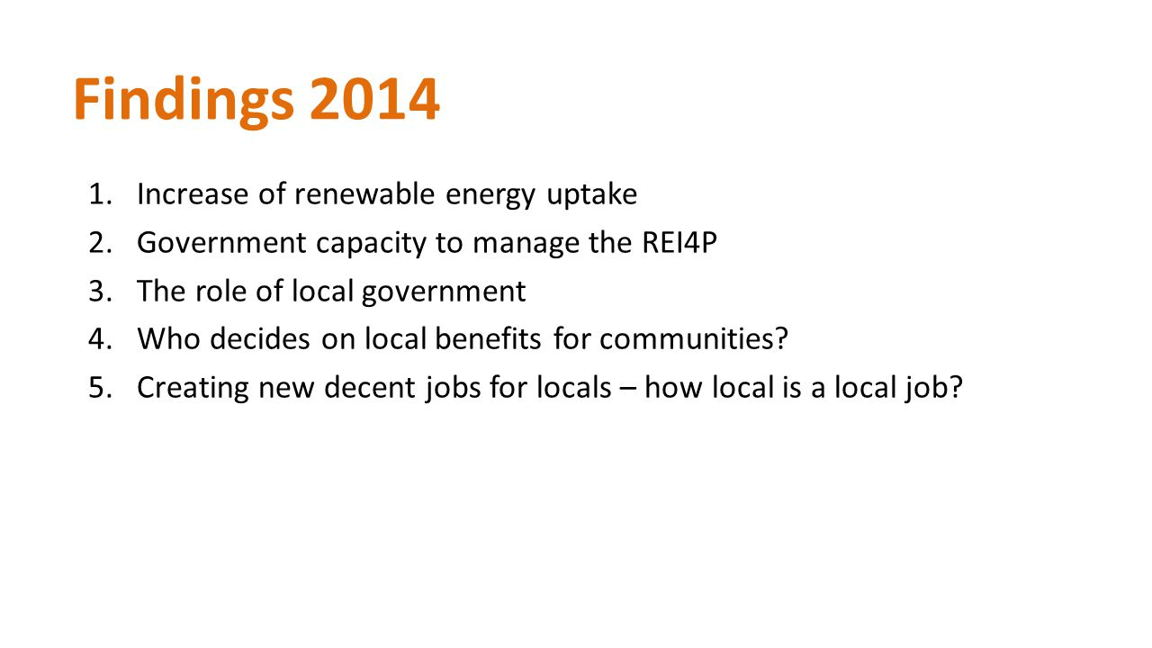 Findings 2014 1.Increase of renewable energy uptake 2.Government capacity to manage the REI4P 3.The role of local government 4.Who decides on local benefits for communities.