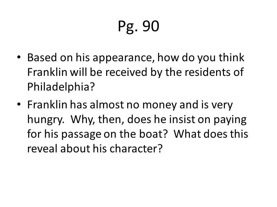 Pg. 90 Based on his appearance, how do you think Franklin will be received by the residents of Philadelphia? Franklin has almost no money and is very