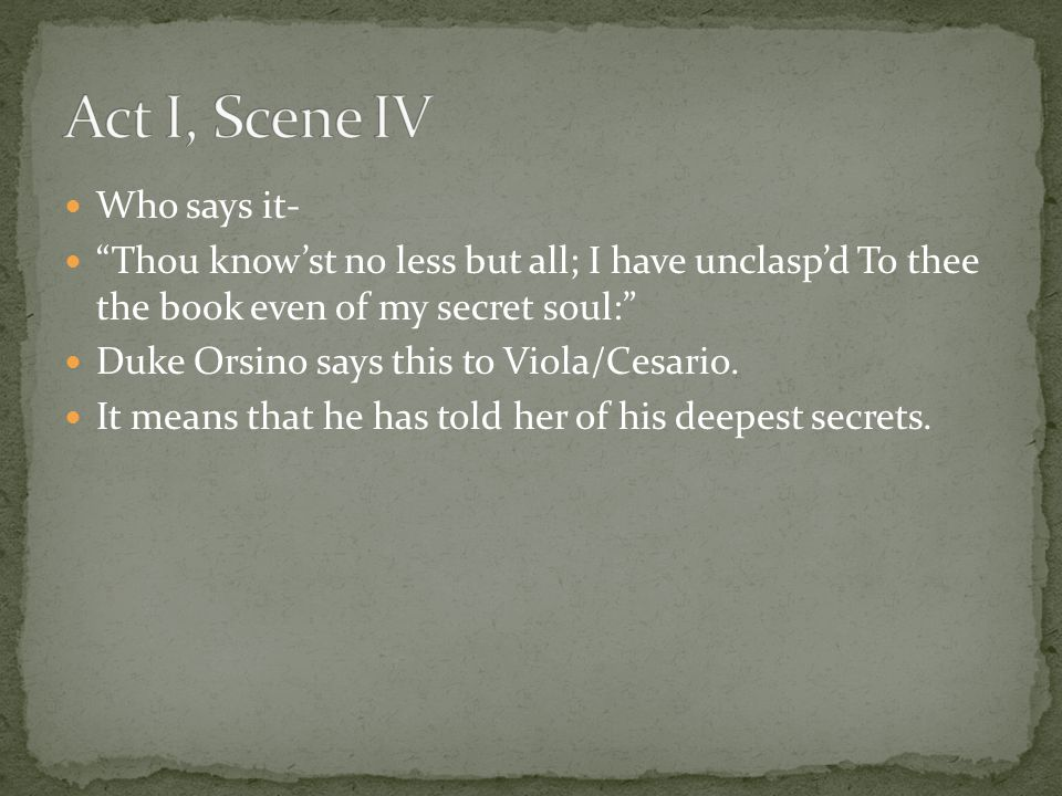 "Who says it- ""Thou know'st no less but all; I have unclasp'd To thee the book even of my secret soul:"" Duke Orsino says this to Viola/Cesario. It mean"