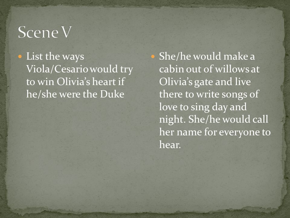 List the ways Viola/Cesario would try to win Olivia's heart if he/she were the Duke She/he would make a cabin out of willows at Olivia's gate and live
