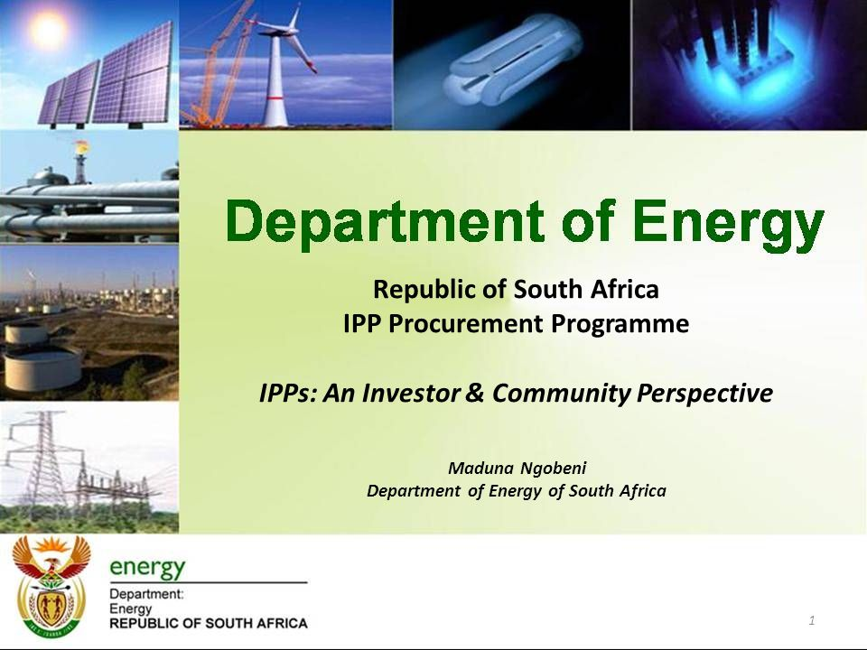 Republic of South Africa IPP Procurement Programme IPPs: An Investor & Community Perspective Maduna Ngobeni Department of Energy of South Africa 1