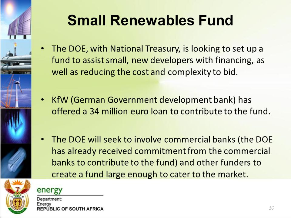 Small Renewables Fund The DOE, with National Treasury, is looking to set up a fund to assist small, new developers with financing, as well as reducing